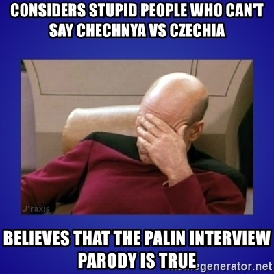 Picard facepalm  - considers stupid people who can't say chechnya vs czechia believes that the palin interview parody is true