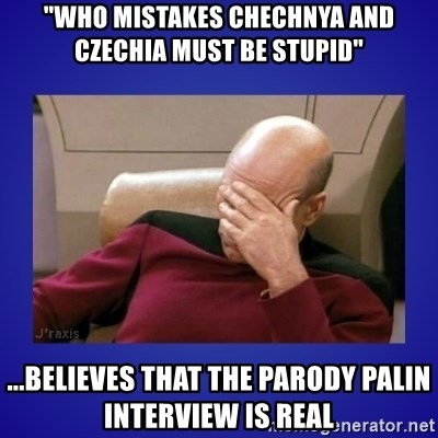 "Picard facepalm  - ""who mistakes chechnya and czechia must be stupid"" ...believes that the parody palin interview is real"