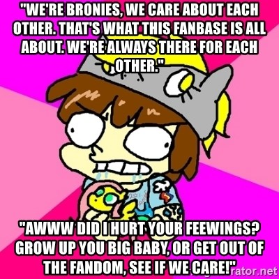 """rabid idiot brony - """"we're bronies, we care about each other. that's what this fanbase is all about. we're always there for each other."""" """"awww did i hurt your feewings? grow up you big baby, or get out of the fandom, see if we care!"""""""