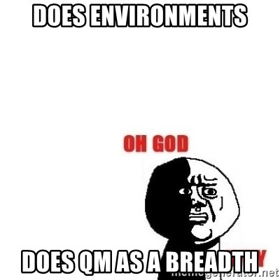 Oh god why - Does environments does qm as a breadth