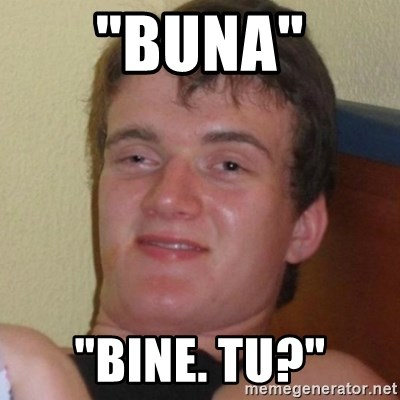 "Really highguy - ""Buna"" ""Bine. tu?"""