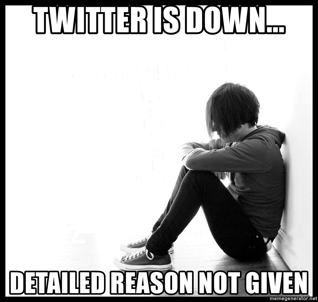 First World Problems - TWITTER IS DOWN... DETAILED REASON NOT GIVEN