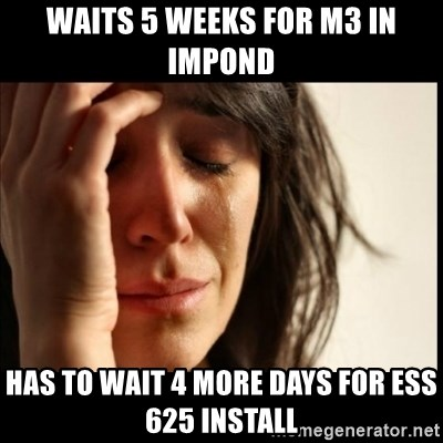 First World Problems - Waits 5 weeks for M3 in impond Has to wait 4 more days for ESS 625 install
