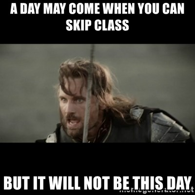 But it is not this Day ARAGORN - a day may come when you can skip class but it will not be this day