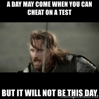 But it is not this Day ARAGORN - a day may come when you can cheat on a test but it will not be this day