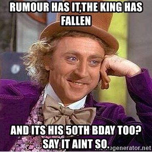 Willy Wonka - rumour has it,the king has fallen and its his 50th bday too?  say it aint so.