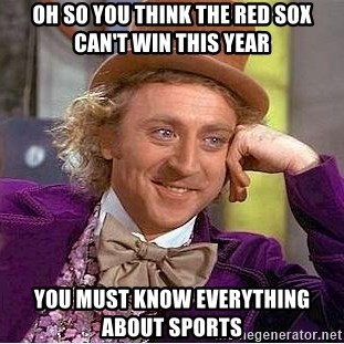 Willy Wonka - Oh so you think the red sox caN't Win this year You must know everything about sports