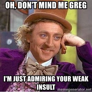 Willy Wonka - oh, don't mind me Greg I'm just admiring your weak insult