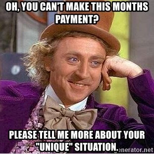 "Willy Wonka - Oh, you can't make this months payment? Please tell me more about your ""unique"" situation."