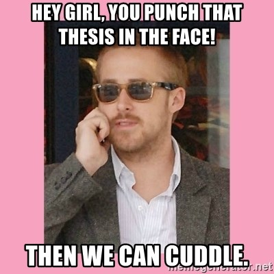 Hey Girl - Hey girl, you punch that thesis in the face! Then we can cuddle.
