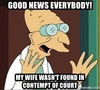 Professor Farnsworth - Good news everybody! my wife wasn't found in contempt of court