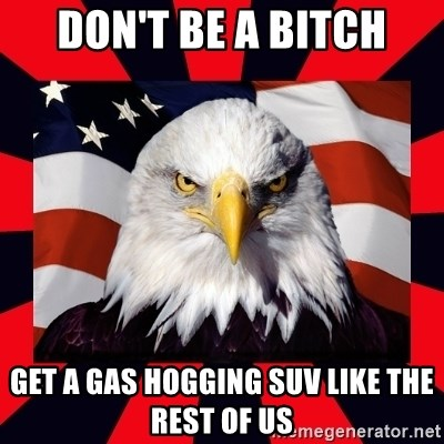 Bald Eagle - don't be a bitch get a gas hogging suv like the rest of us