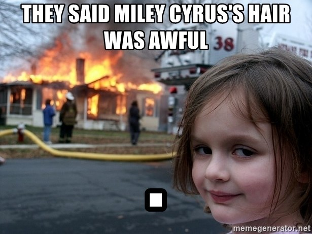 Disaster Girl - They said Miley Cyrus's hair was awful .