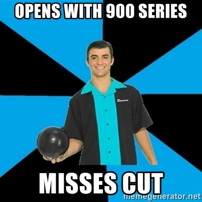 Annoying Bowler Guy  - opens with 900 series misses cut