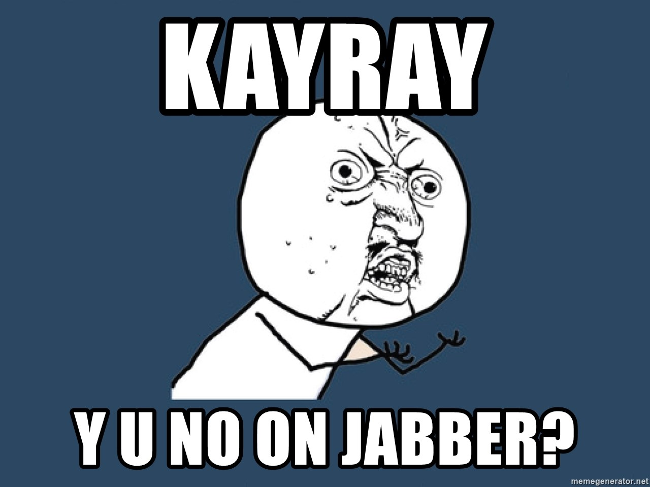 Y U No - KayRay y u no on jabber?