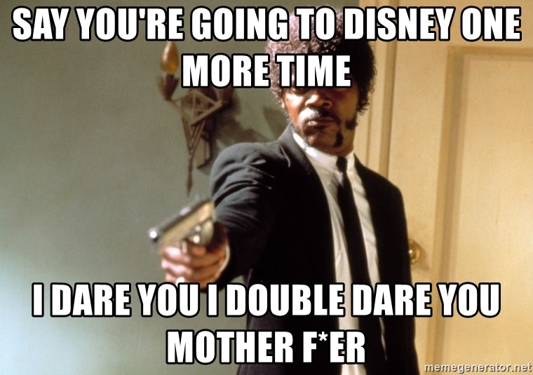 Samuel L Jackson - Say You're going to Disney one more time  I Dare you i double dare you mother f*er