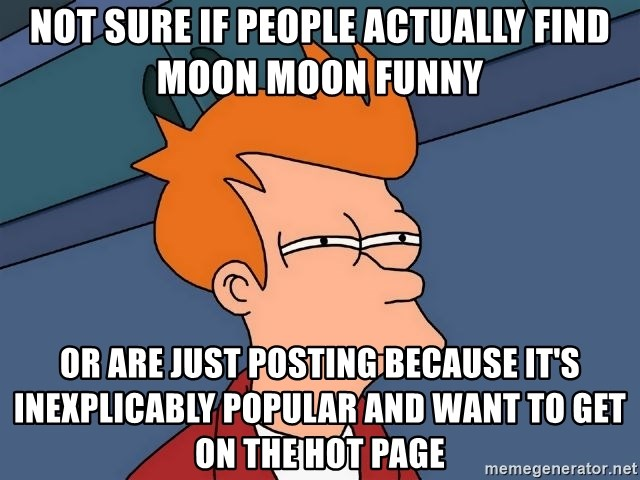Futurama Fry - Not sure if people actually find Moon Moon funny Or are just posting because it's inexplicably popular and want to get on the hot page