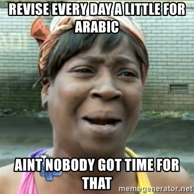 Ain't Nobody got time fo that - revise every day a little for arabic aint nobody got time for that
