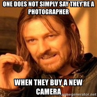 One Does Not Simply - One does not simply say they're a photographer when they buy a new camera