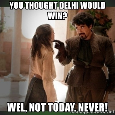 What do we say to the god of death ?  - you thought delhi would win? wel, not today. never!