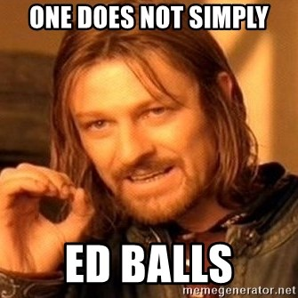 One Does Not Simply - one does not simply Ed Balls