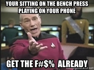 Captain Picard - your sitting on the bench press playing on your phone get the f#$%  already