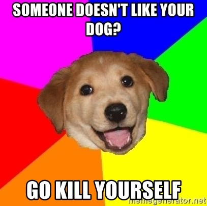 Advice Dog - Someone doesn't like your dog? go kill yourself