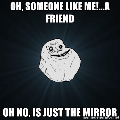 Forever Alone - oh, someone like me!...A friend OH no, is just the mirror