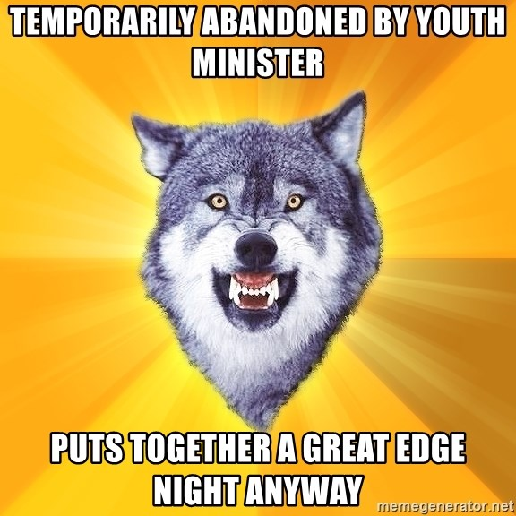 Courage Wolf - temporarily abandoned by youth minister puts together a great EDGE night anyway