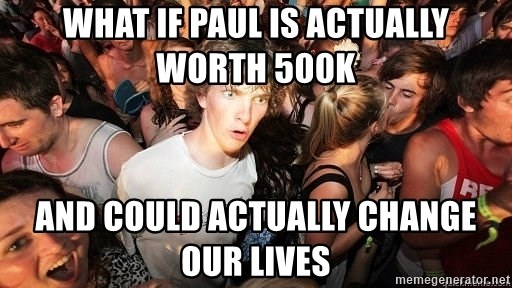 Sudden Realization Ralph - What if paul is aCtually worth 500k And could actually change our liVes