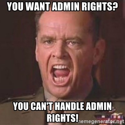 Jack Nicholson - You can't handle the truth! - yOU WANT ADMIN RIGHTS? yOU CAN'T HANDLE ADMIN RIGHTS!