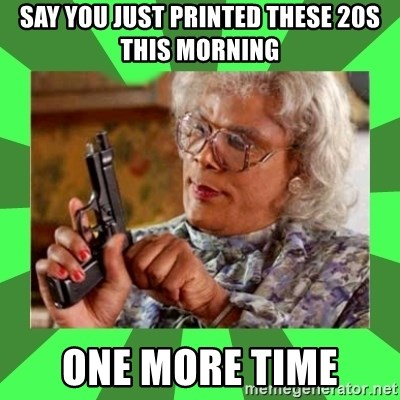 Madea - say you just printed these 20s this morning one more time