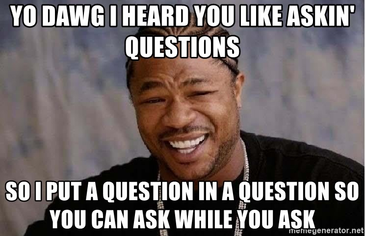 Yo Dawg - Yo dawg i heard you like askin' questions so i put a question in a question so you can ask while you ask