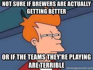 Fry squint - Not Sure if brewers are actually getting better or if the teams they're playing are terrible