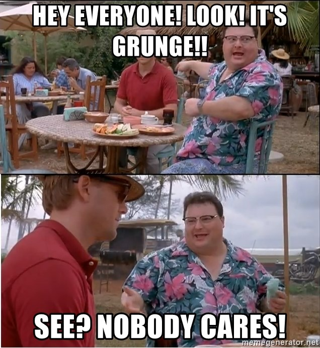See? Nobody Cares - hey everyone! look! it's grunge!! see? nobody cares!