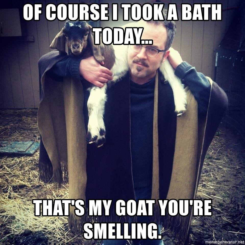 paulusdan - Of course I took a bath today... That's my goat you're smelling.