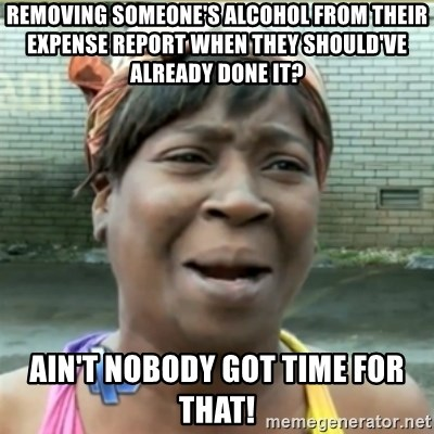 Ain't Nobody got time fo that - Removing someone's alcohol from their expense report when they should've already done it? Ain't nobody got time for that!