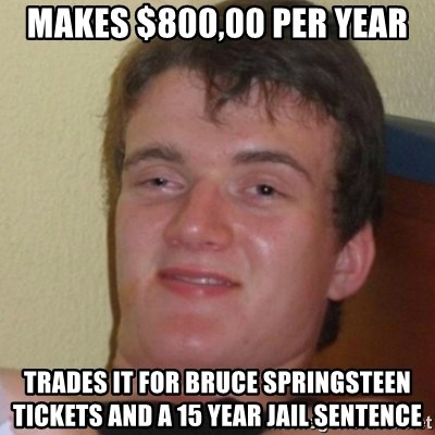 Stoner Stanley - Makes $800,00 per year trades it for bruce springsteen tickets and a 15 year jail sentence