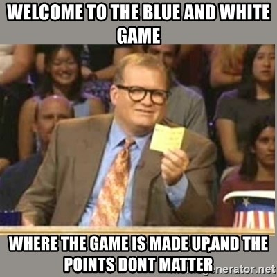 Welcome to Whose Line - Welcome to the blue and white game Where the game is made up,and the points donT matter