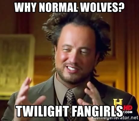 Ancient Aliens - why normal wolves? Twilight fangirls