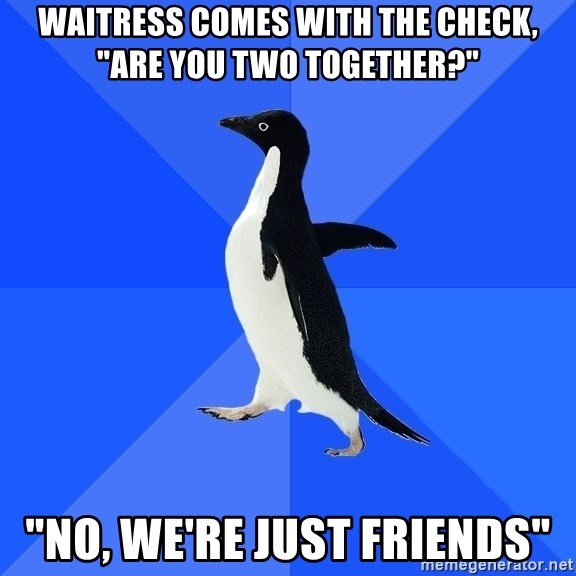 """Socially Awkward Penguin - Waitress comes with the check, """"Are you two together?"""" """"No, we're just friends"""""""