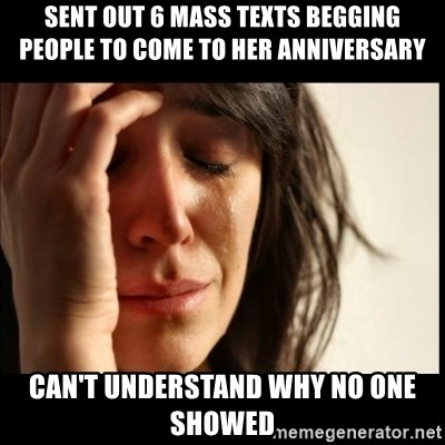 First World Problems - sent out 6 mass texts begging people to come to her anniversary can't understand why no one showed