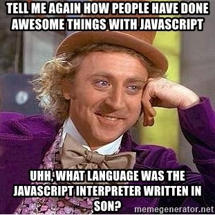 Willy Wonka - tell me again how people have done awesome things with javascript  uhh, what language was the javascript interpreter written in son?