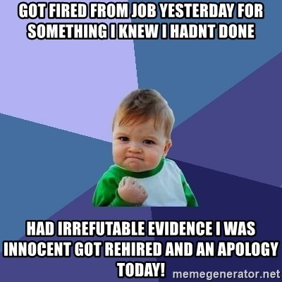 Success Kid - got fired from job yesterday for something i knew i hadnt done had irrefutable evidence i was innocent got rehired and an apology today!
