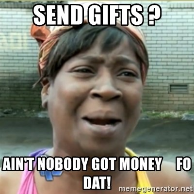 Ain't Nobody got time fo that - send gifts ? ain't nobody got money     fo dat!