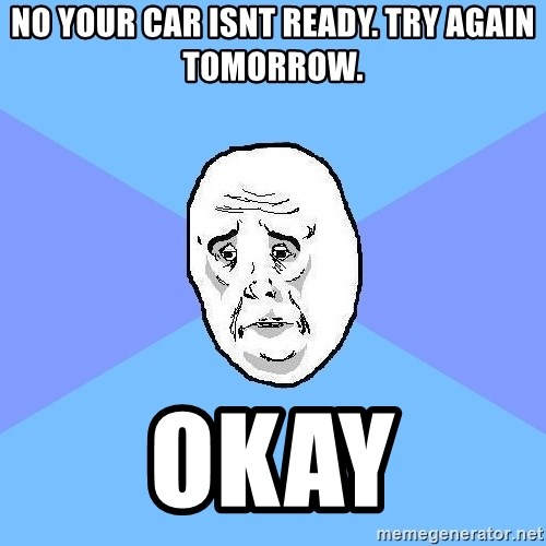 Okay Guy - NO your car isnt ready. Try again tomorrow. Okay