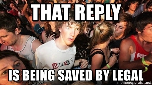 Sudden Realization Ralph - that reply is being saved by legal