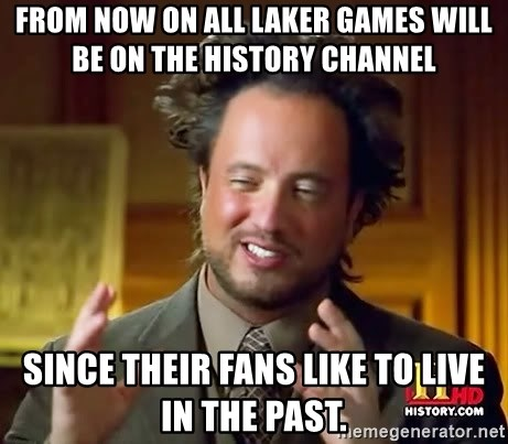 Ancient Aliens - From now on all laker games will be on the history channel since their fans like to live in the past.