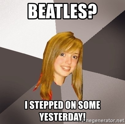 Musically Oblivious 8th Grader - Beatles? I stepped on some yesterday!
