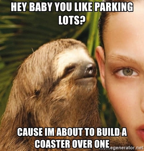 The Rape Sloth - HEY BABY YOU LIKE PARKING LOTS? CAUSE IM ABOUT TO BUILD A COASTER OVER ONE
